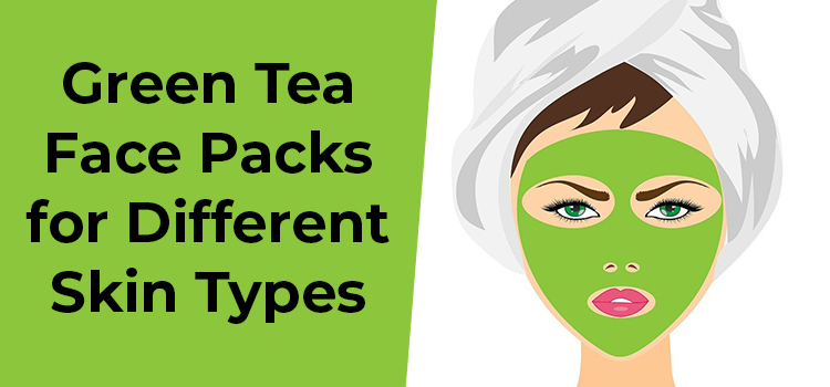 Green Tea Face Packs for Different Skin Types