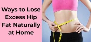 Ways to Lose Excess Hip Fat Naturally at Home
